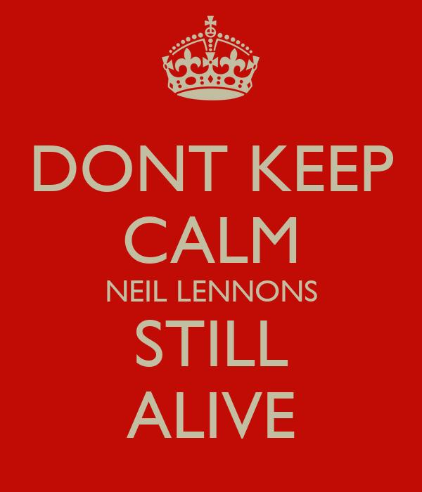 DONT KEEP CALM NEIL LENNONS STILL ALIVE