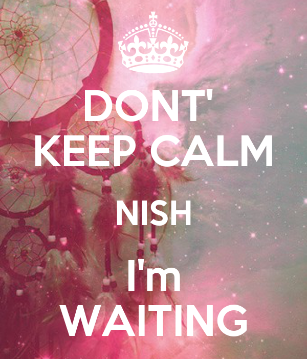 DONT'  KEEP CALM NISH I'm WAITING