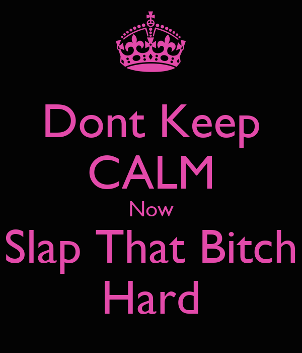Dont Keep CALM Now Slap That Bitch Hard
