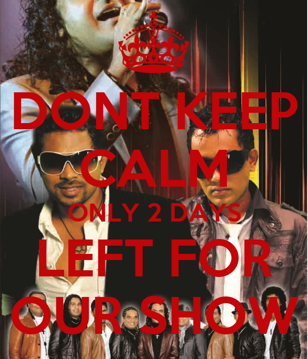 DONT KEEP CALM ONLY 2 DAYS LEFT FOR OUR SHOW