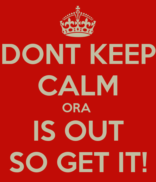 DONT KEEP CALM ORA  IS OUT SO GET IT!