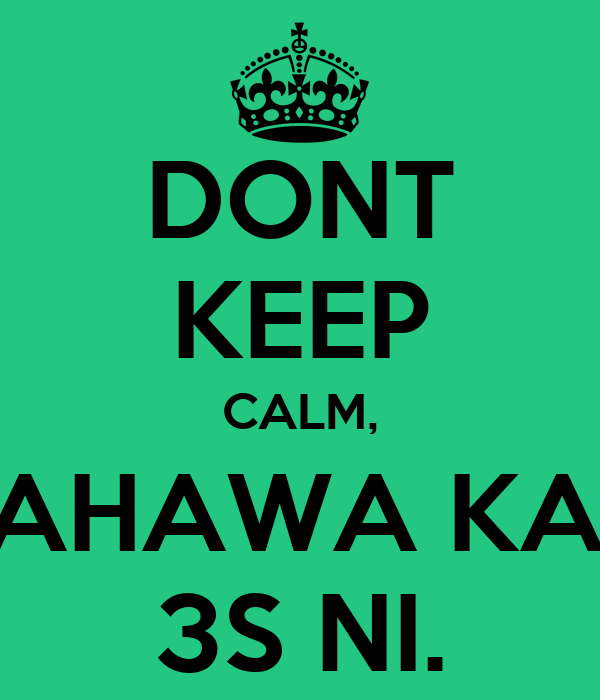 DONT KEEP CALM, PAHAWA KAY 3S NI.