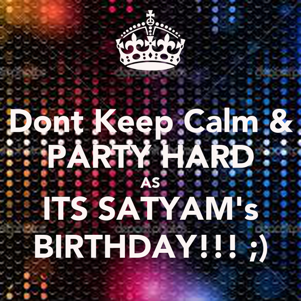 Dont Keep Calm & PARTY HARD AS ITS SATYAM's BIRTHDAY!!! ;)