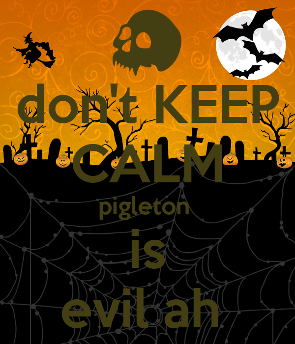 don't KEEP CALM pigleton  is evil ah