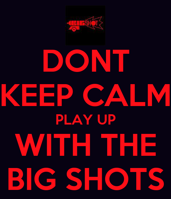 DONT KEEP CALM PLAY UP WITH THE BIG SHOTS