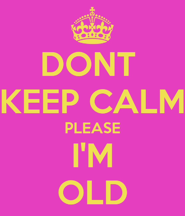 DONT  KEEP CALM PLEASE I'M OLD