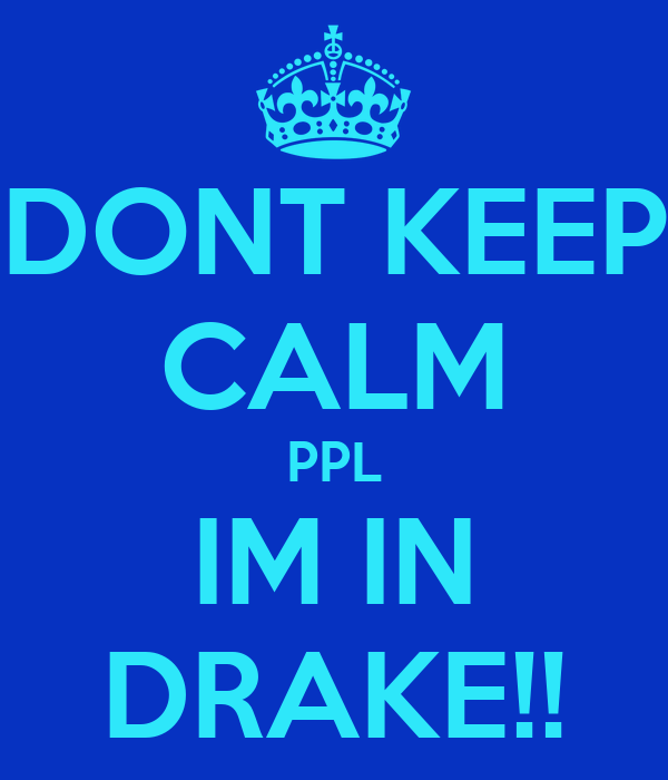 DONT KEEP CALM PPL IM IN DRAKE!!