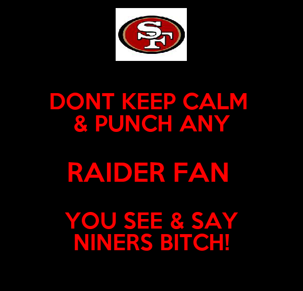 DONT KEEP CALM  & PUNCH ANY RAIDER FAN  YOU SEE & SAY NINERS BITCH!
