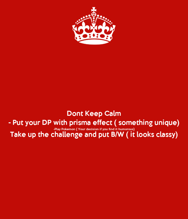 Dont Keep Calm - Put your DP with prisma effect ( something unique) -Play Pokemon ( Your decision if you find it humorous) Take up the challenge and put B/W ( it looks classy)