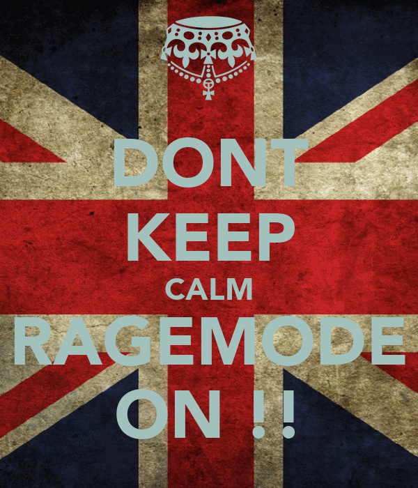 DONT KEEP CALM RAGEMODE ON !!