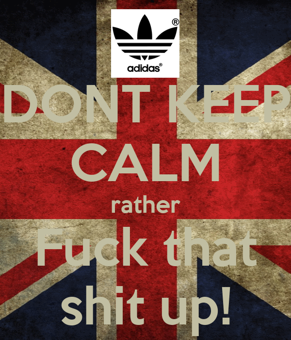 DONT KEEP CALM rather Fuck that shit up!