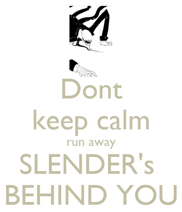 Dont keep calm run away SLENDER's  BEHIND YOU