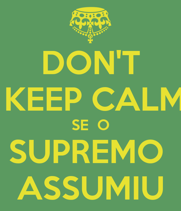 DON'T  KEEP CALM SE  O SUPREMO  ASSUMIU