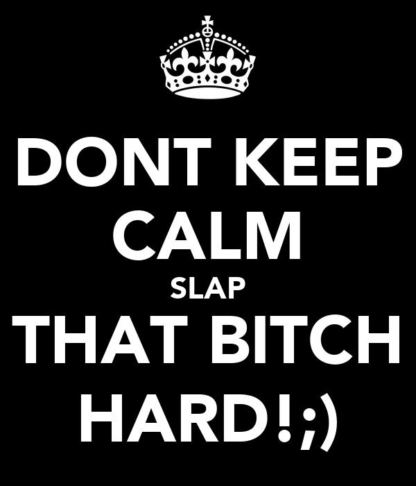 DONT KEEP CALM SLAP THAT BITCH HARD!;)