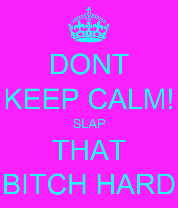 DONT KEEP CALM! SLAP THAT BITCH HARD