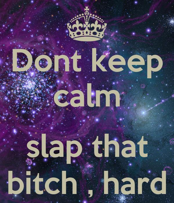 Dont keep calm  slap that bitch , hard