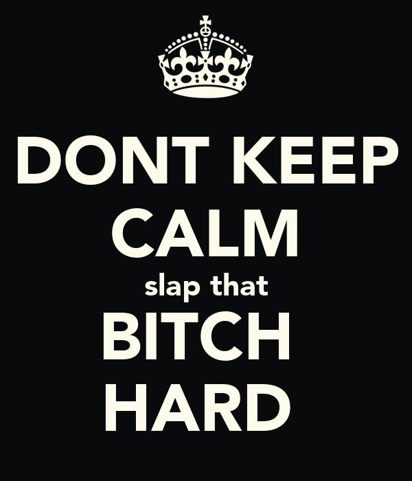 DONT KEEP CALM slap that BITCH  HARD