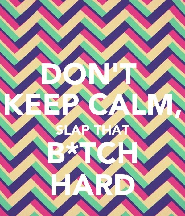 DON'T  KEEP CALM, SLAP THAT B*TCH HARD