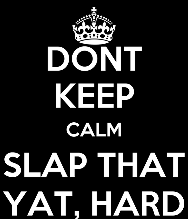 DONT KEEP CALM SLAP THAT YAT, HARD