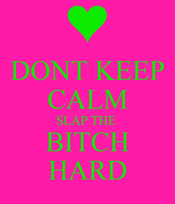 DONT KEEP CALM SLAP THE  BITCH HARD