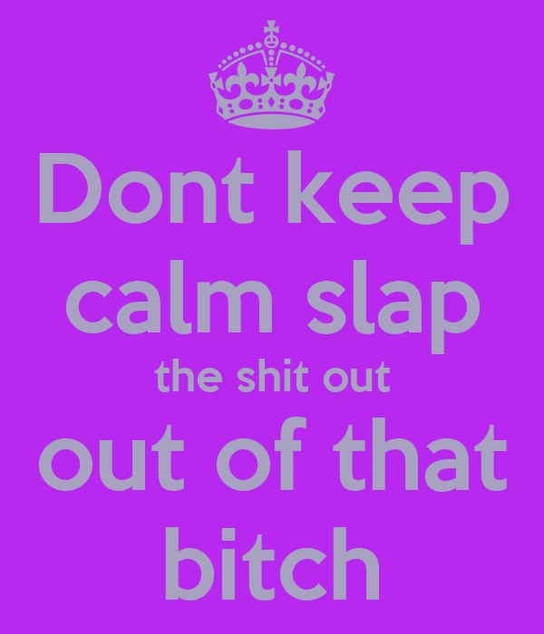 Dont keep calm slap  the shit out  out of that bitch