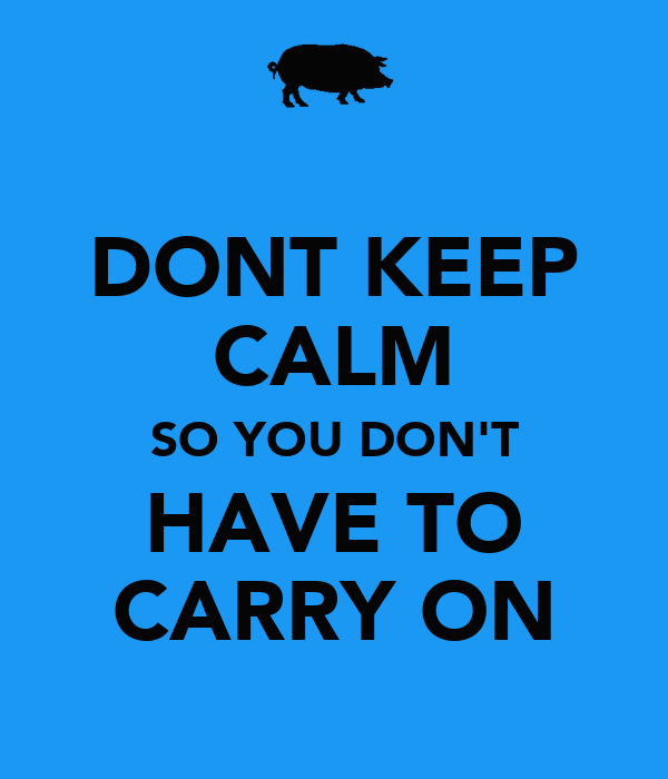 DONT KEEP CALM SO YOU DON'T HAVE TO CARRY ON