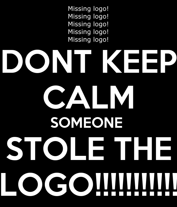 DONT KEEP CALM SOMEONE  STOLE THE LOGO!!!!!!!!!!!