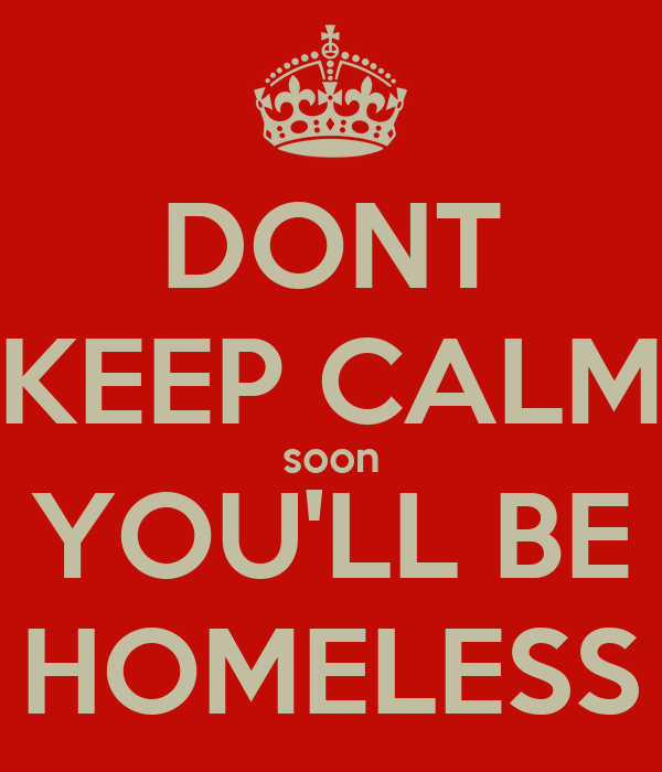 DONT KEEP CALM soon YOU'LL BE HOMELESS