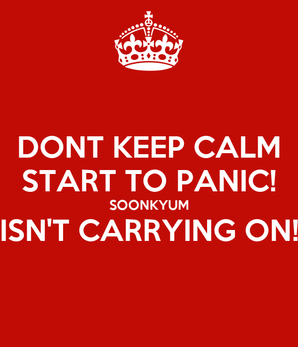 DONT KEEP CALM START TO PANIC! SOONKYUM ISN'T CARRYING ON!