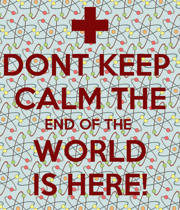 DONT KEEP  CALM THE END OF THE  WORLD IS HERE!