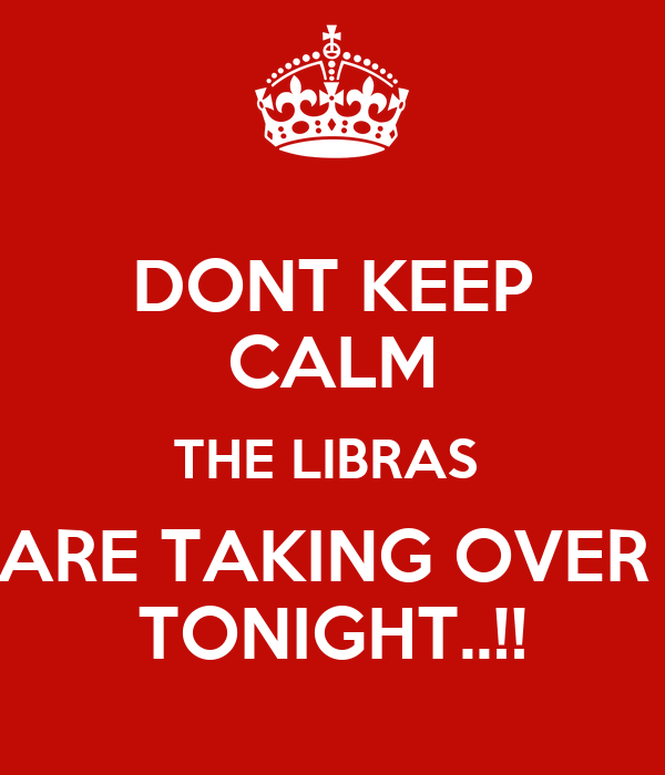DONT KEEP CALM THE LIBRAS  ARE TAKING OVER  TONIGHT..!!
