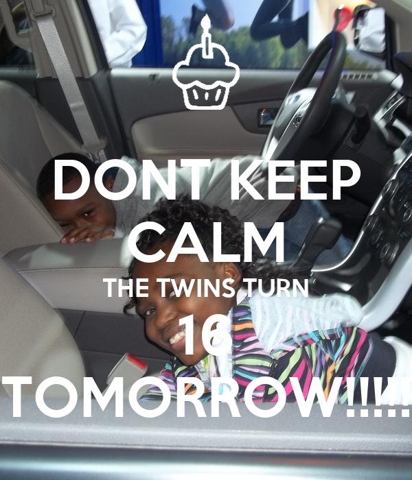DONT KEEP CALM THE TWINS TURN 16 TOMORROW!!!!!