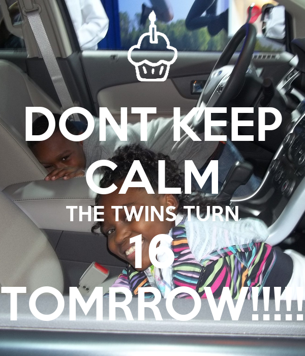 DONT KEEP CALM THE TWINS TURN 16 TOMRROW!!!!!