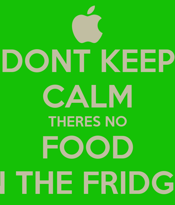DONT KEEP CALM THERES NO FOOD IN THE FRIDGE!