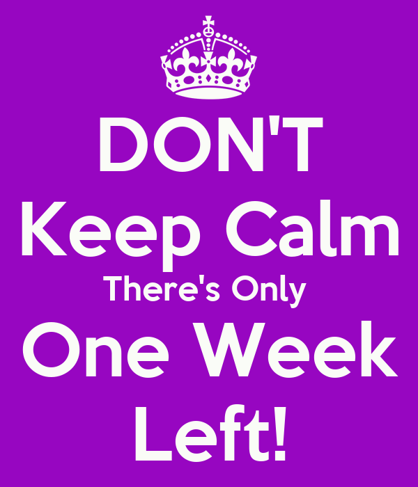 DON'T Keep Calm There's Only  One Week Left!