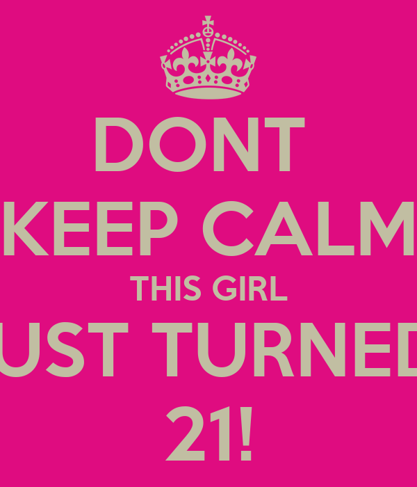 DONT  KEEP CALM THIS GIRL JUST TURNED  21!