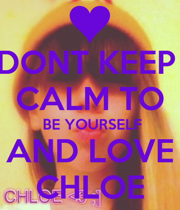 DONT KEEP  CALM TO  BE YOURSELF AND LOVE CHLOE