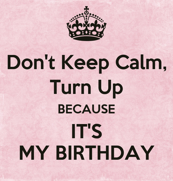 Don't Keep Calm, Turn Up BECAUSE IT'S MY BIRTHDAY