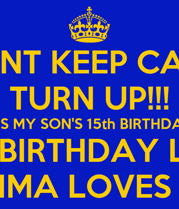 DONT KEEP CALM TURN UP!!! IT'S MY SON'S 15th BIRTHDAY HAPPY BIRTHDAY LANEAR MOMMA LOVES YOU