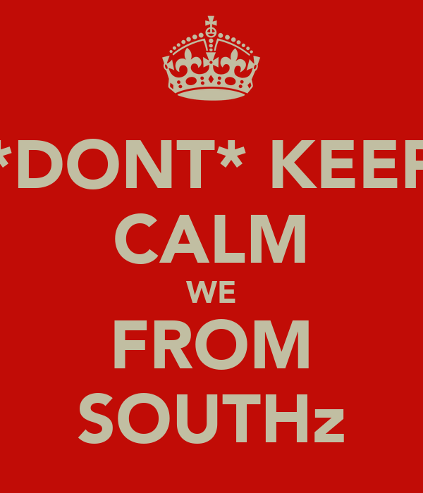 *DONT* KEEP CALM WE FROM SOUTHz