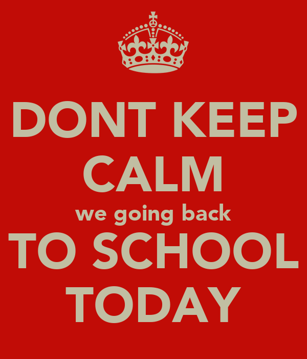 DONT KEEP CALM we going back TO SCHOOL TODAY