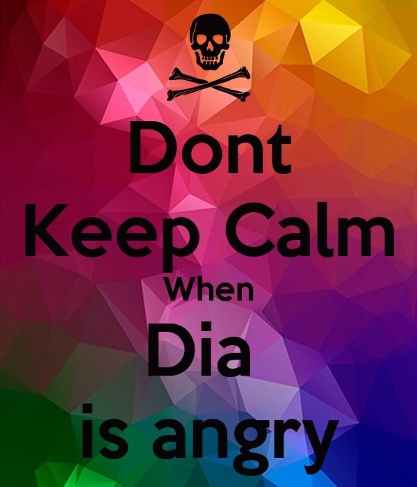 Dont Keep Calm When Dia  is angry
