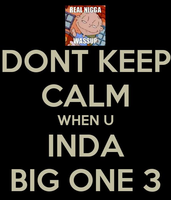 DONT KEEP CALM WHEN U INDA BIG ONE 3