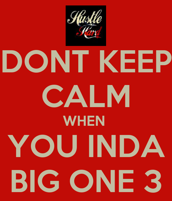 DONT KEEP CALM WHEN  YOU INDA BIG ONE 3