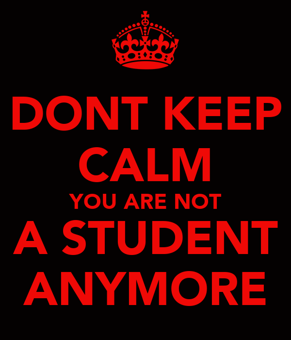 DONT KEEP CALM YOU ARE NOT A STUDENT ANYMORE