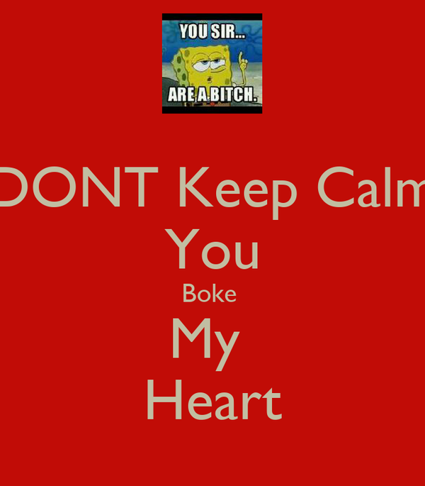 DONT Keep Calm You Boke  My  Heart