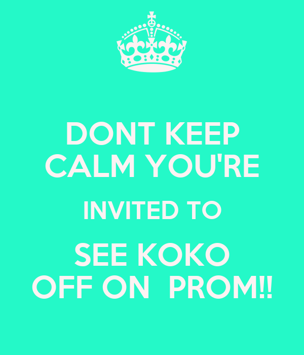 DONT KEEP CALM YOU'RE INVITED TO SEE KOKO OFF ON  PROM!!