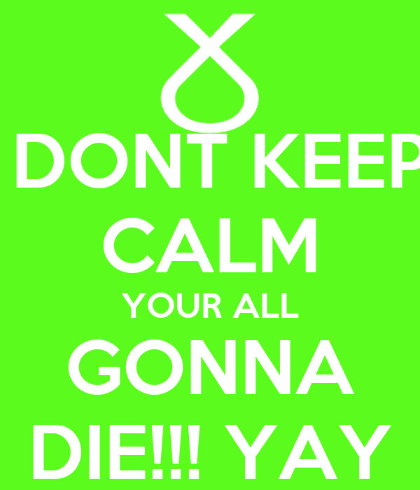 DONT KEEP CALM YOUR ALL GONNA DIE!!! YAY