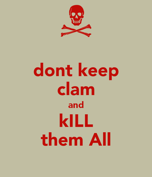 dont keep clam and kILL them All