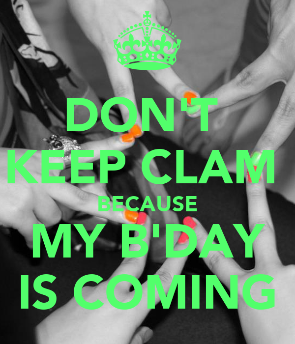 DON'T  KEEP CLAM  BECAUSE MY B'DAY IS COMING